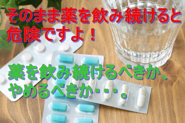 そのまま薬を飲み続けると危険ですよ!薬を飲み続けるべきか、やめるべきか・・・。