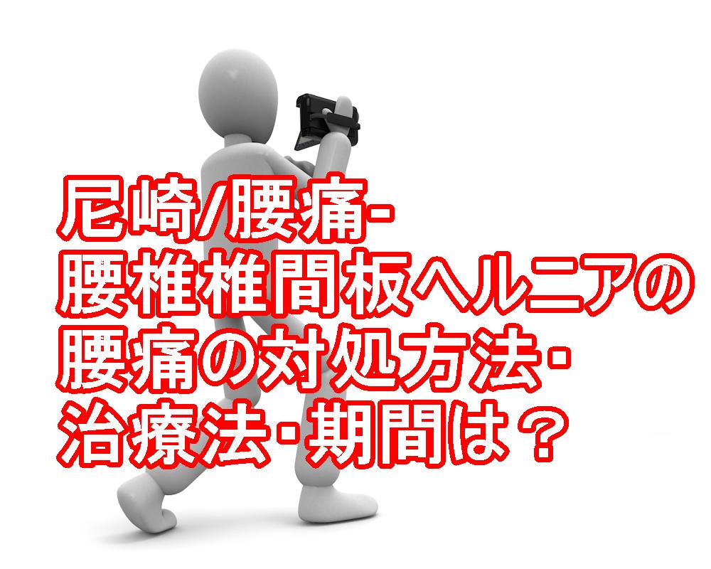 尼崎/腰痛-腰椎椎間板ヘルニアの腰痛の対処方法・治療法、期間は?